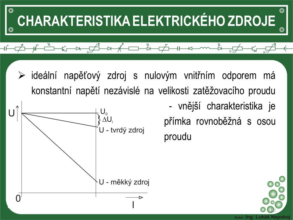 10 CHARAKTERISTIKA ELEKTRICKÉHO ZDROJE  ideální napěťový zdroj s nulovým vnitřním odporem má konstantní napětí nezávislé na velikosti zatěžovacího proudu - vnější charakteristika je přímka rovnoběžná s osou proudu