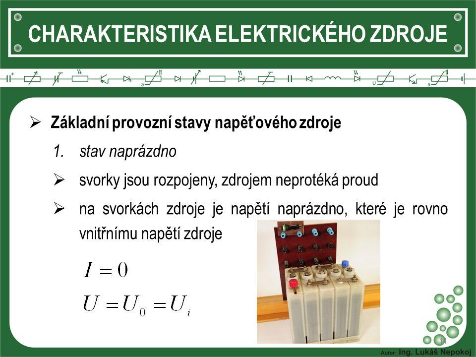 11 CHARAKTERISTIKA ELEKTRICKÉHO ZDROJE  Základní provozní stavy napěťového zdroje 1.stav naprázdno  svorky jsou rozpojeny, zdrojem neprotéká proud  na svorkách zdroje je napětí naprázdno, které je rovno vnitřnímu napětí zdroje