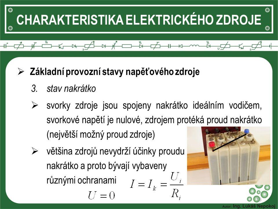 13 CHARAKTERISTIKA ELEKTRICKÉHO ZDROJE  Základní provozní stavy napěťového zdroje 3.stav nakrátko  svorky zdroje jsou spojeny nakrátko ideálním vodičem, svorkové napětí je nulové, zdrojem protéká proud nakrátko (největší možný proud zdroje)  většina zdrojů nevydrží účinky proudu nakrátko a proto bývají vybaveny různými ochranami