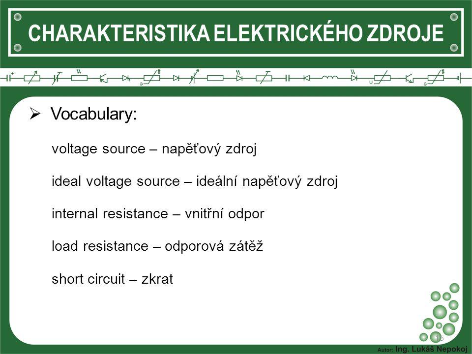  Vocabulary: voltage source – napěťový zdroj ideal voltage source – ideální napěťový zdroj internal resistance – vnitřní odpor load resistance – odporová zátěž short circuit – zkrat 15 CHARAKTERISTIKA ELEKTRICKÉHO ZDROJE