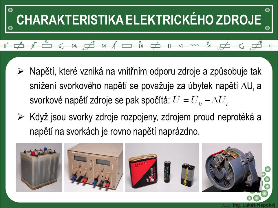 4 CHARAKTERISTIKA ELEKTRICKÉHO ZDROJE  Napětí, které vzniká na vnitřním odporu zdroje a způsobuje tak snížení svorkového napětí se považuje za úbytek napětí  U i a svorkové napětí zdroje se pak spočítá:  Když jsou svorky zdroje rozpojeny, zdrojem proud neprotéká a napětí na svorkách je rovno napětí naprázdno.