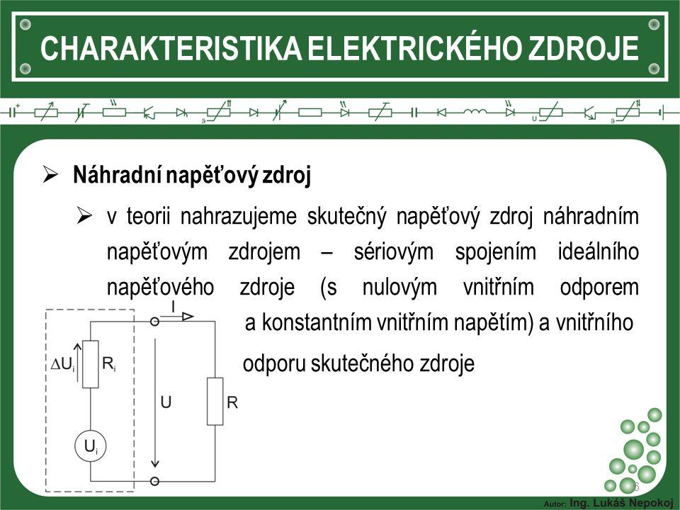 6 CHARAKTERISTIKA ELEKTRICKÉHO ZDROJE  Náhradní napěťový zdroj  v teorii nahrazujeme skutečný napěťový zdroj náhradním napěťovým zdrojem – sériovým spojením ideálního napěťového zdroje (s nulovým vnitřním odporem a konstantním vnitřním napětím) a vnitřního  odporu skutečného zdroje