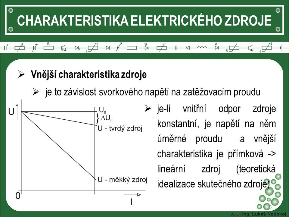 8 CHARAKTERISTIKA ELEKTRICKÉHO ZDROJE  Vnější charakteristika zdroje  je to závislost svorkového napětí na zatěžovacím proudu  je-li vnitřní odpor zdroje konstantní, je napětí na něm úměrné proudu a vnější charakteristika je přímková -> lineární zdroj (teoretická idealizace skutečného zdroje)