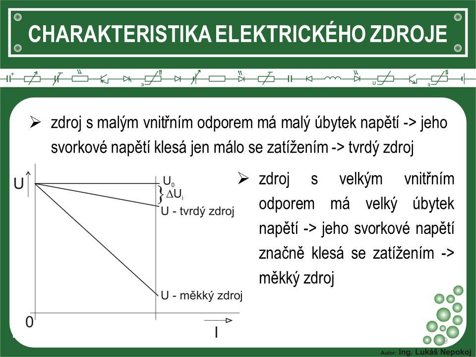 9 CHARAKTERISTIKA ELEKTRICKÉHO ZDROJE  zdroj s malým vnitřním odporem má malý úbytek napětí -> jeho svorkové napětí klesá jen málo se zatížením -> tvrdý zdroj  zdroj s velkým vnitřním odporem má velký úbytek napětí -> jeho svorkové napětí značně klesá se zatížením -> měkký zdroj