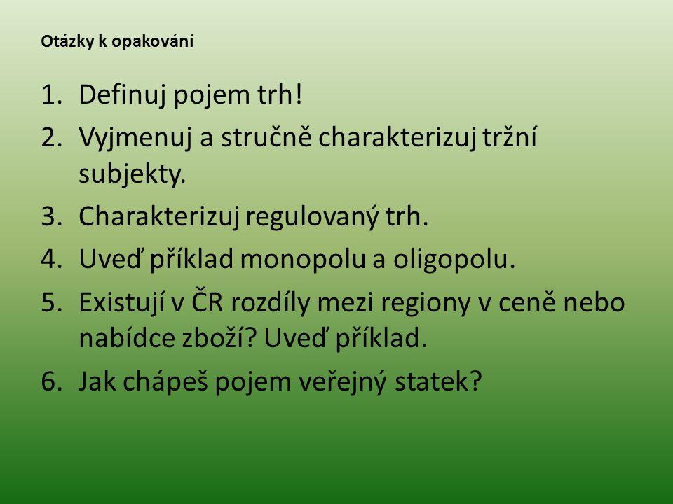 Otázky k opakování 1.Definuj pojem trh! 2.Vyjmenuj a stručně charakterizuj tržní subjekty. 3.Charakterizuj regulovaný trh. 4.Uveď příklad monopolu a o