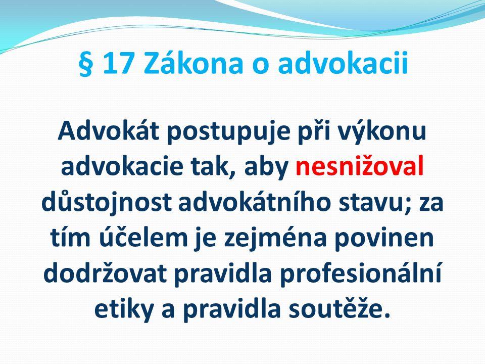 § 17 Zákona o advokacii Advokát postupuje při výkonu advokacie tak, aby nesnižoval důstojnost advokátního stavu; za tím účelem je zejména povinen dodr