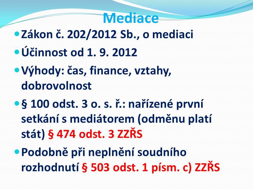 Mediace Zákon č. 202/2012 Sb., o mediaci Účinnost od 1. 9. 2012 Výhody: čas, finance, vztahy, dobrovolnost § 100 odst. 3 o. s. ř.: nařízené první setk
