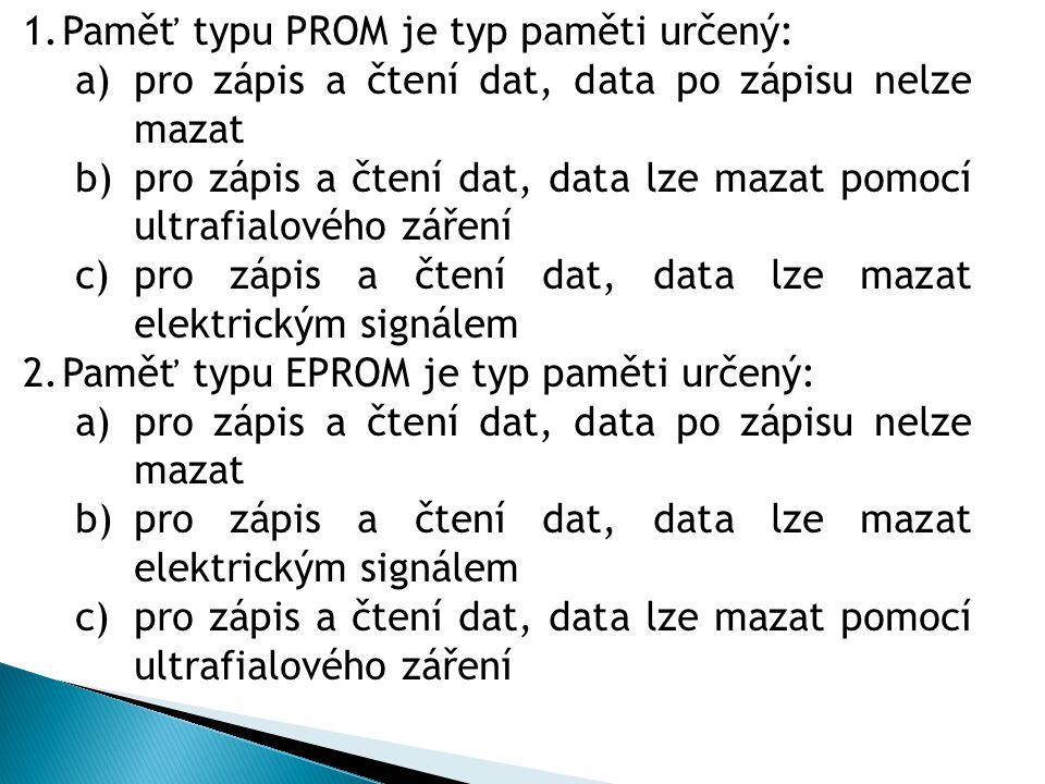 1.Paměť typu PROM je typ paměti určený: a)pro zápis a čtení dat, data po zápisu nelze mazat b)pro zápis a čtení dat, data lze mazat pomocí ultrafialového záření c)pro zápis a čtení dat, data lze mazat elektrickým signálem 2.Paměť typu EPROM je typ paměti určený: a)pro zápis a čtení dat, data po zápisu nelze mazat b)pro zápis a čtení dat, data lze mazat elektrickým signálem c)pro zápis a čtení dat, data lze mazat pomocí ultrafialového záření