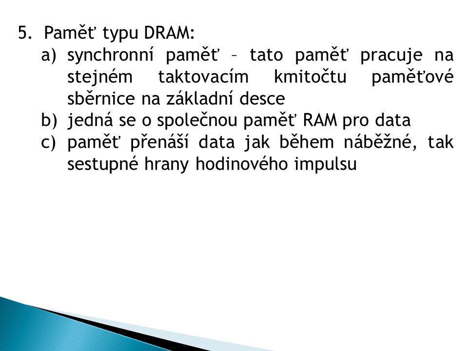 5.Paměť typu DRAM: a)synchronní paměť – tato paměť pracuje na stejném taktovacím kmitočtu paměťové sběrnice na základní desce b)jedná se o společnou paměť RAM pro data c)paměť přenáší data jak během náběžné, tak sestupné hrany hodinového impulsu