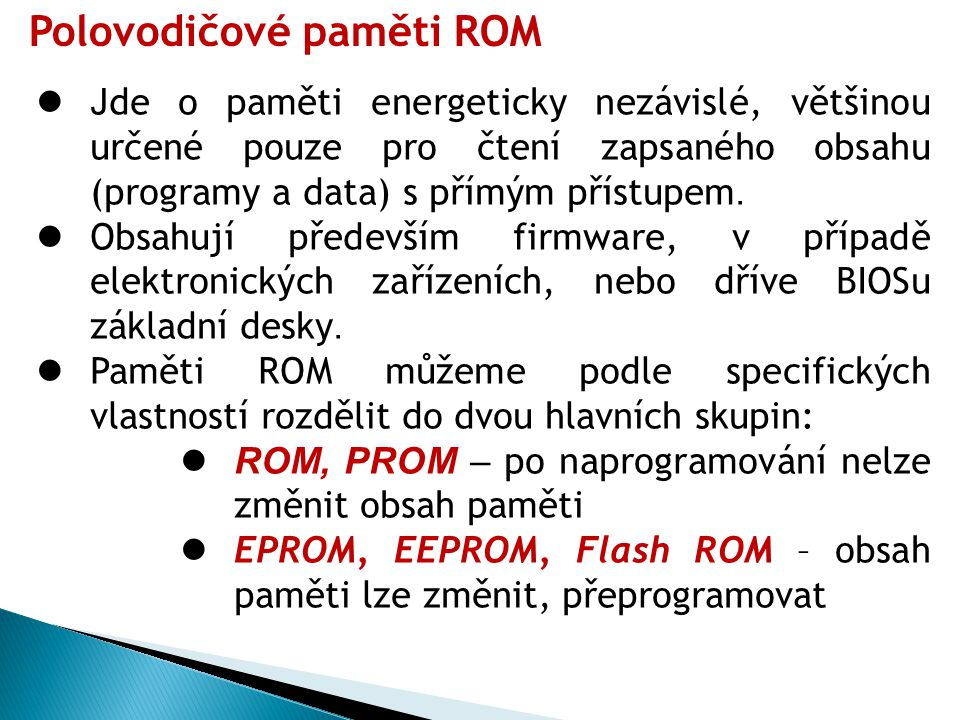 Polovodičové paměti RAM Paměti typu RAM lze rozdělit podle řešení obvodu, který tvoří paměťovou buňku na: Statickou paměť RAM (SRAM) – ( Static Random Access Memory).