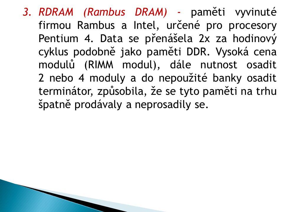 3.RDRAM (Rambus DRAM) - paměti vyvinuté firmou Rambus a Intel, určené pro procesory Pentium 4.