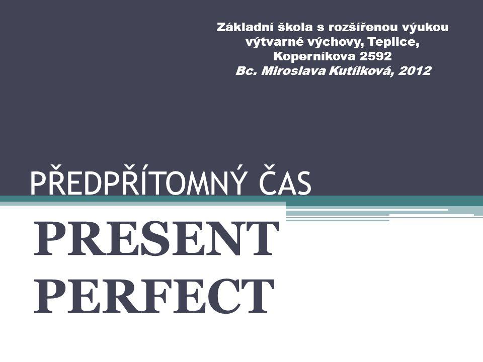 PŘEDPŘÍTOMNÝ ČAS PRESENT PERFECT Základní škola s rozšířenou výukou výtvarné výchovy, Teplice, Koperníkova 2592 Bc.