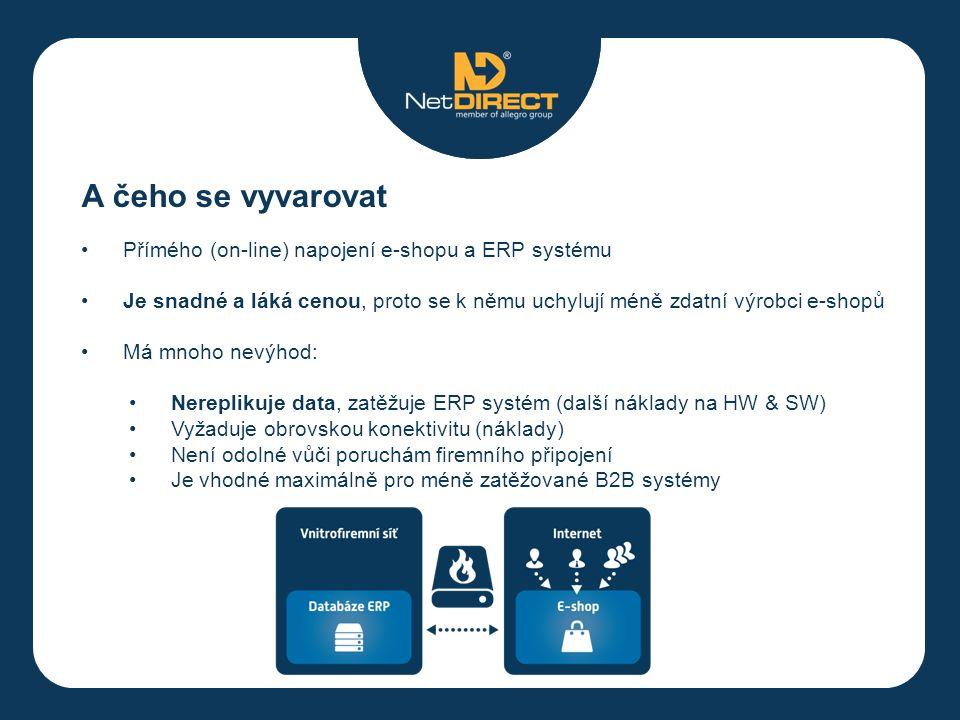 A čeho se vyvarovat Přímého (on-line) napojení e-shopu a ERP systému Je snadné a láká cenou, proto se k němu uchylují méně zdatní výrobci e-shopů Má mnoho nevýhod: Nereplikuje data, zatěžuje ERP systém (další náklady na HW & SW) Vyžaduje obrovskou konektivitu (náklady) Není odolné vůči poruchám firemního připojení Je vhodné maximálně pro méně zatěžované B2B systémy