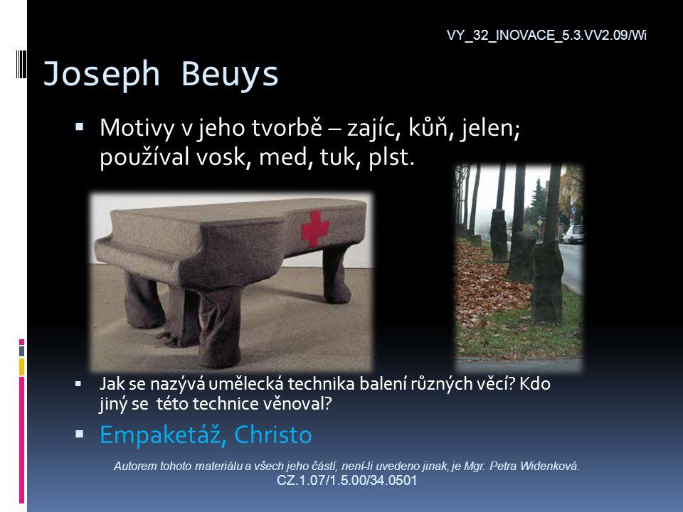 Joseph Beuys VY_32_INOVACE_5.3.VV2.09/Wi  Motivy v jeho tvorbě – zajíc, kůň, jelen; používal vosk, med, tuk, plst.