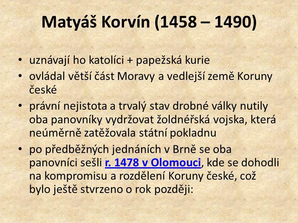 Matyáš Korvín (1458 – 1490) uznávají ho katolíci + papežská kurie ovládal větší část Moravy a vedlejší země Koruny české právní nejistota a trvalý stav drobné války nutily oba panovníky vydržovat žoldnéřská vojska, která neúměrně zatěžovala státní pokladnu po předběžných jednáních v Brně se oba panovníci sešli r.