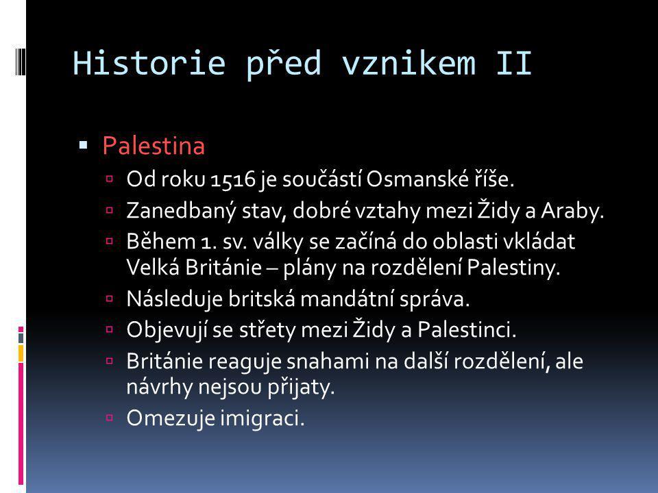 Historie před vznikem II  Palestina  Od roku 1516 je součástí Osmanské říše.  Zanedbaný stav, dobré vztahy mezi Židy a Araby.  Během 1. sv. války