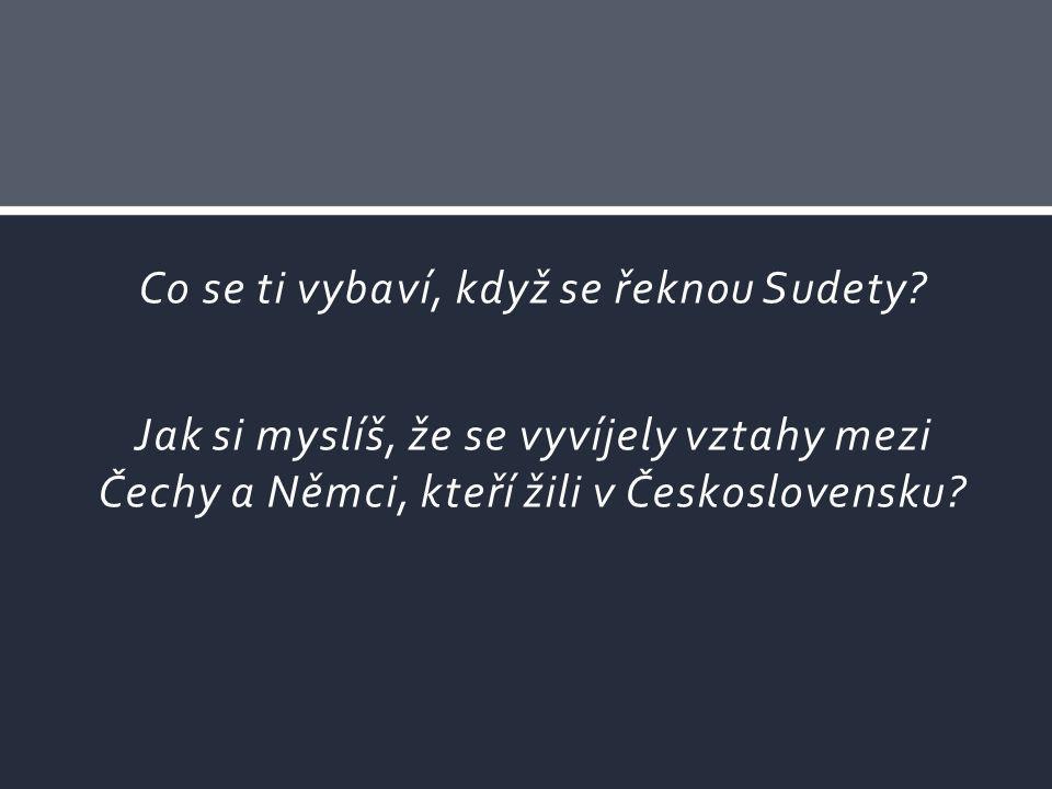 Co se ti vybaví, když se řeknou Sudety? Jak si myslíš, že se vyvíjely vztahy mezi Čechy a Němci, kteří žili v Československu?
