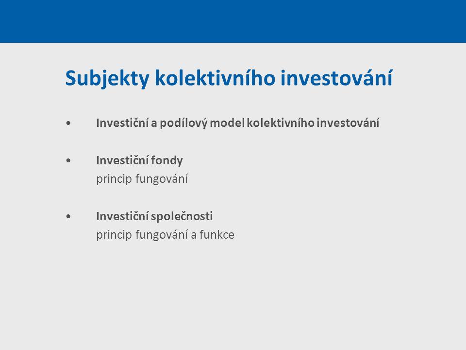 Subjekty kolektivního investování Investiční a podílový model kolektivního investování Investiční fondy princip fungování Investiční společnosti princ