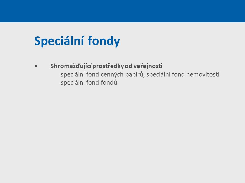 Speciální fondy Shromažďující prostředky od veřejnosti speciální fond cenných papírů, speciální fond nemovitostí speciální fond fondů