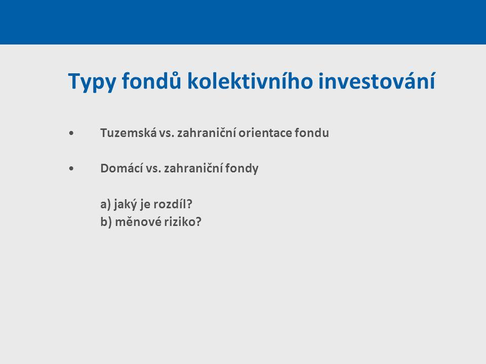 Typy fondů kolektivního investování Tuzemská vs. zahraniční orientace fondu Domácí vs. zahraniční fondy a) jaký je rozdíl? b) měnové riziko?