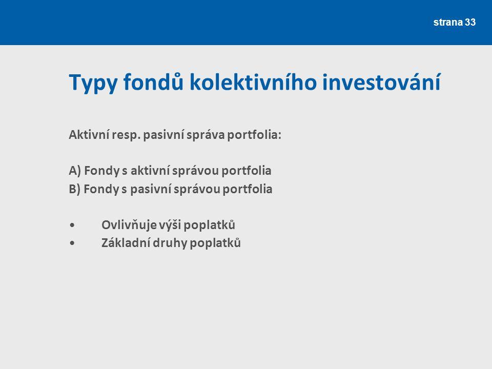 strana 33 Typy fondů kolektivního investování Aktivní resp. pasivní správa portfolia: A) Fondy s aktivní správou portfolia B) Fondy s pasivní správou
