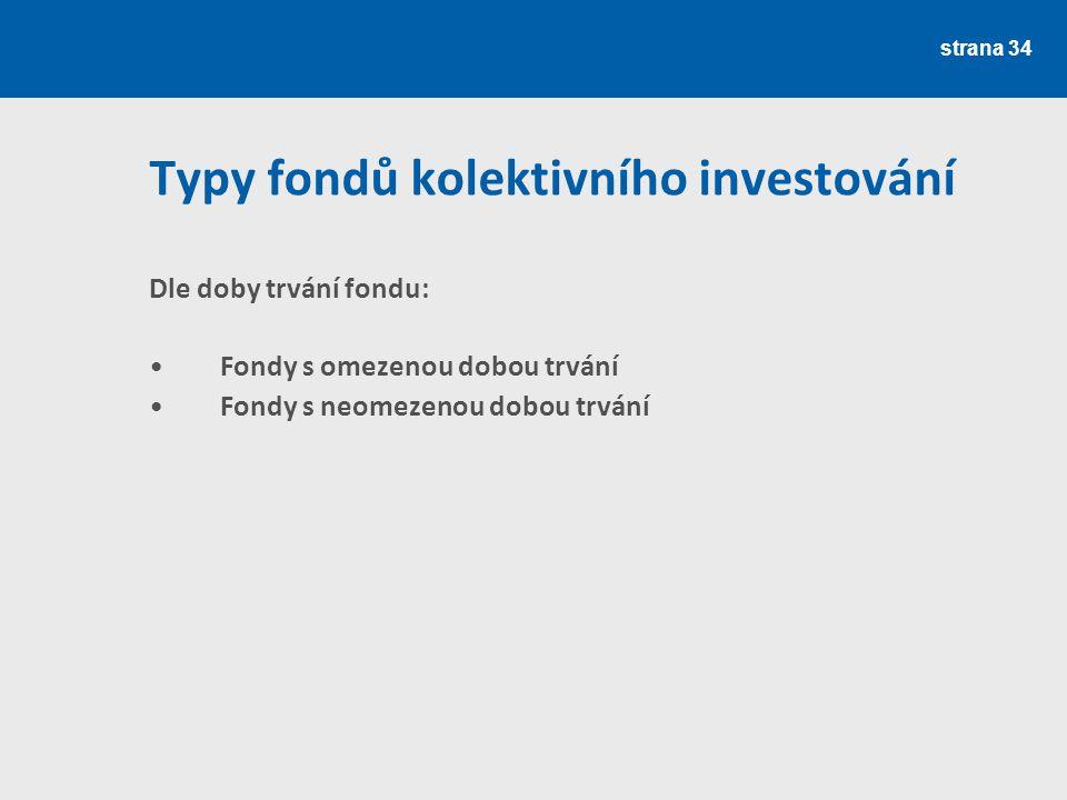 strana 34 Typy fondů kolektivního investování Dle doby trvání fondu: Fondy s omezenou dobou trvání Fondy s neomezenou dobou trvání