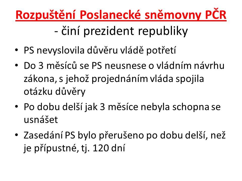 Rozpuštění Poslanecké sněmovny PČR - činí prezident republiky PS nevyslovila důvěru vládě potřetí Do 3 měsíců se PS neusnese o vládním návrhu zákona,