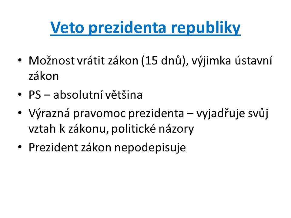 Veto prezidenta republiky Možnost vrátit zákon (15 dnů), výjimka ústavní zákon PS – absolutní většina Výrazná pravomoc prezidenta – vyjadřuje svůj vzt