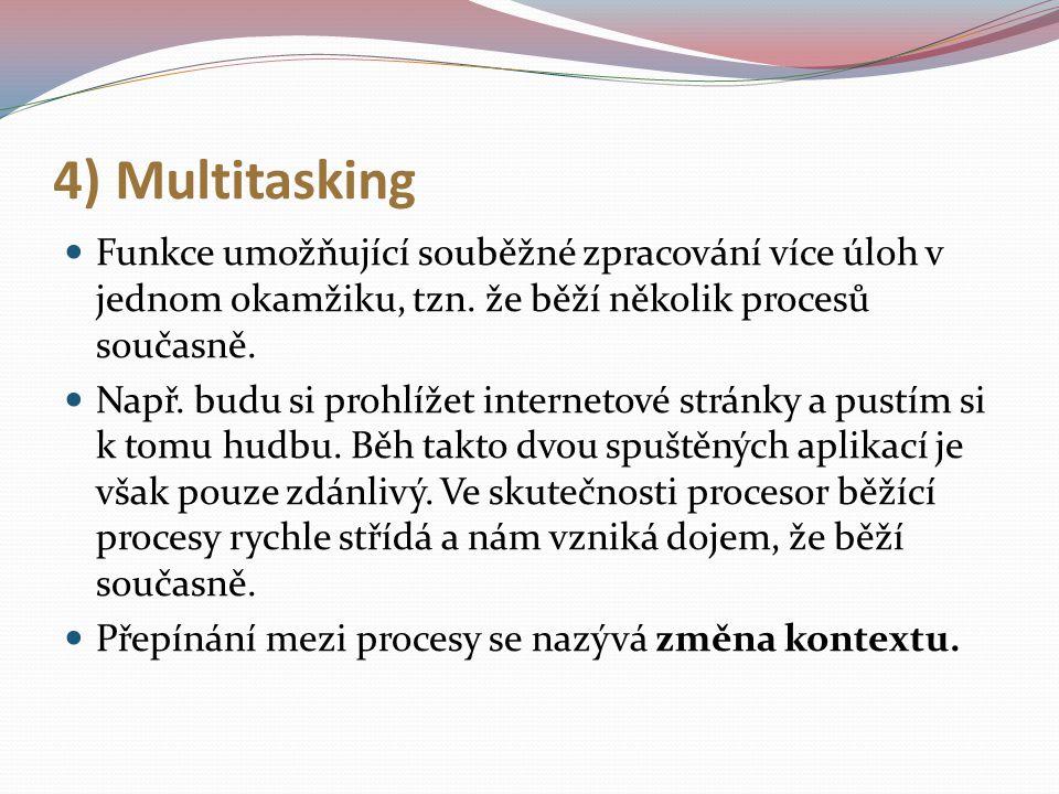 4) Multitasking Funkce umožňující souběžné zpracování více úloh v jednom okamžiku, tzn. že běží několik procesů současně. Např. budu si prohlížet inte