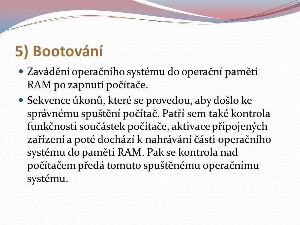 5) Bootování Zavádění operačního systému do operační paměti RAM po zapnutí počítače. Sekvence úkonů, které se provedou, aby došlo ke správnému spuštěn