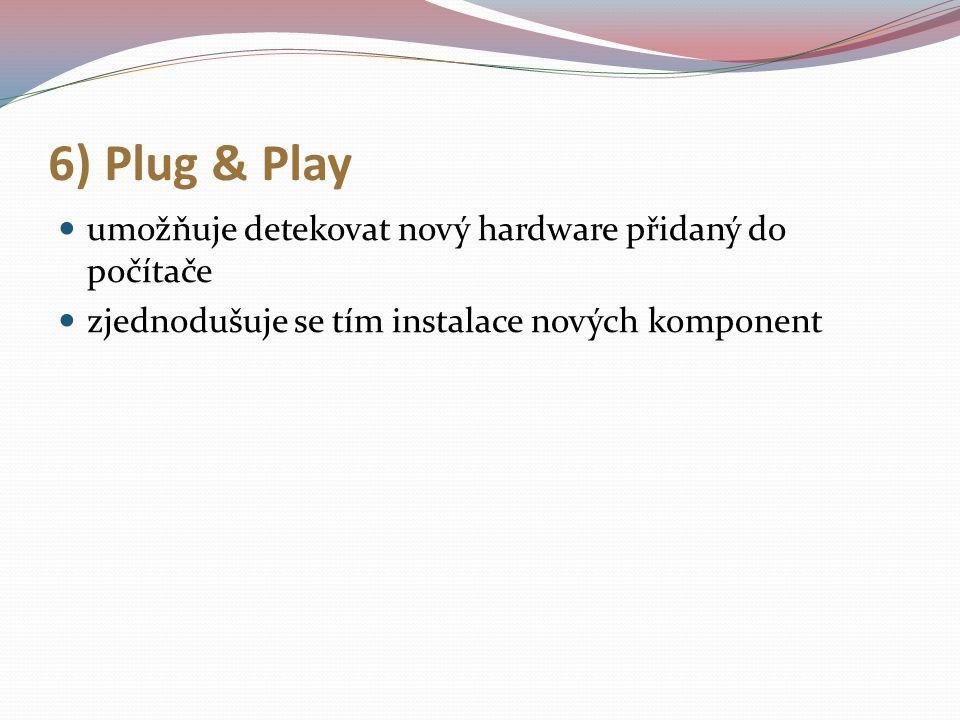 6) Plug & Play umožňuje detekovat nový hardware přidaný do počítače zjednodušuje se tím instalace nových komponent