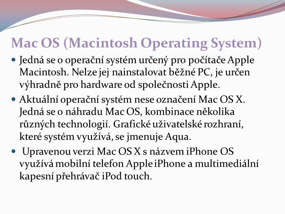 Mac OS (Macintosh Operating System) Jedná se o operační systém určený pro počítače Apple Macintosh. Nelze jej nainstalovat běžné PC, je určen výhradně