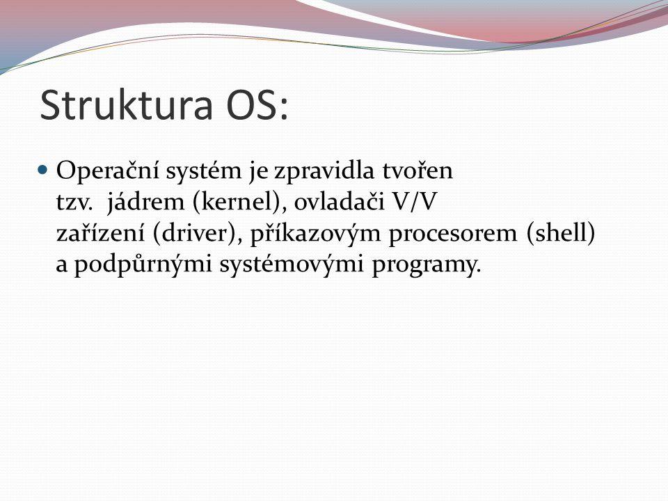 Struktura OS: Operační systém je zpravidla tvořen tzv. jádrem (kernel), ovladači V/V zařízení (driver), příkazovým procesorem (shell) a podpůrnými sys