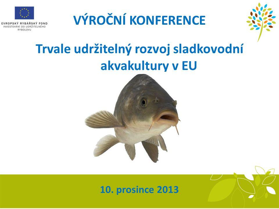 13. ZASEDÁNÍ MONITOROVACÍHO VÝBORU OP RYBÁŘSTVÍ 10. prosince 2013 Trvale udržitelný rozvoj sladkovodní akvakultury v EU VÝROČNÍ KONFERENCE