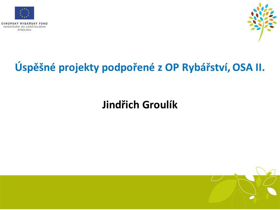 Úspěšné projekty podpořené z OP Rybářství, OSA II. Jindřich Groulík