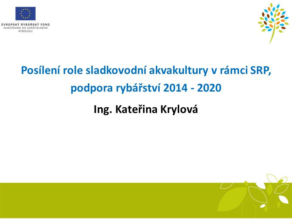 Posílení role sladkovodní akvakultury v rámci SRP, podpora rybářství 2014 - 2020 Ing. Kateřina Krylová