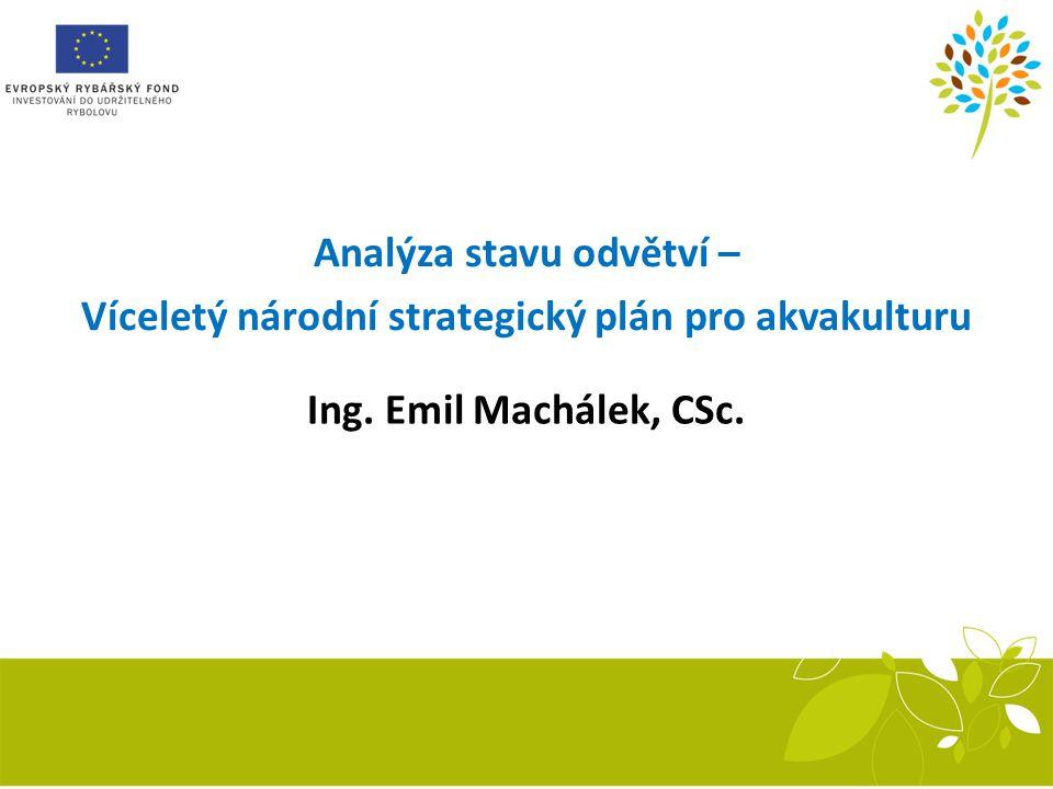 Analýza stavu odvětví – Víceletý národní strategický plán pro akvakulturu Ing. Emil Machálek, CSc.
