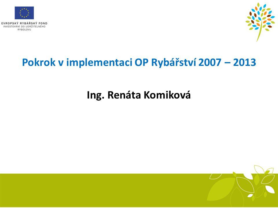 Pokrok v implementaci OP Rybářství 2007 – 2013 Ing. Renáta Komiková
