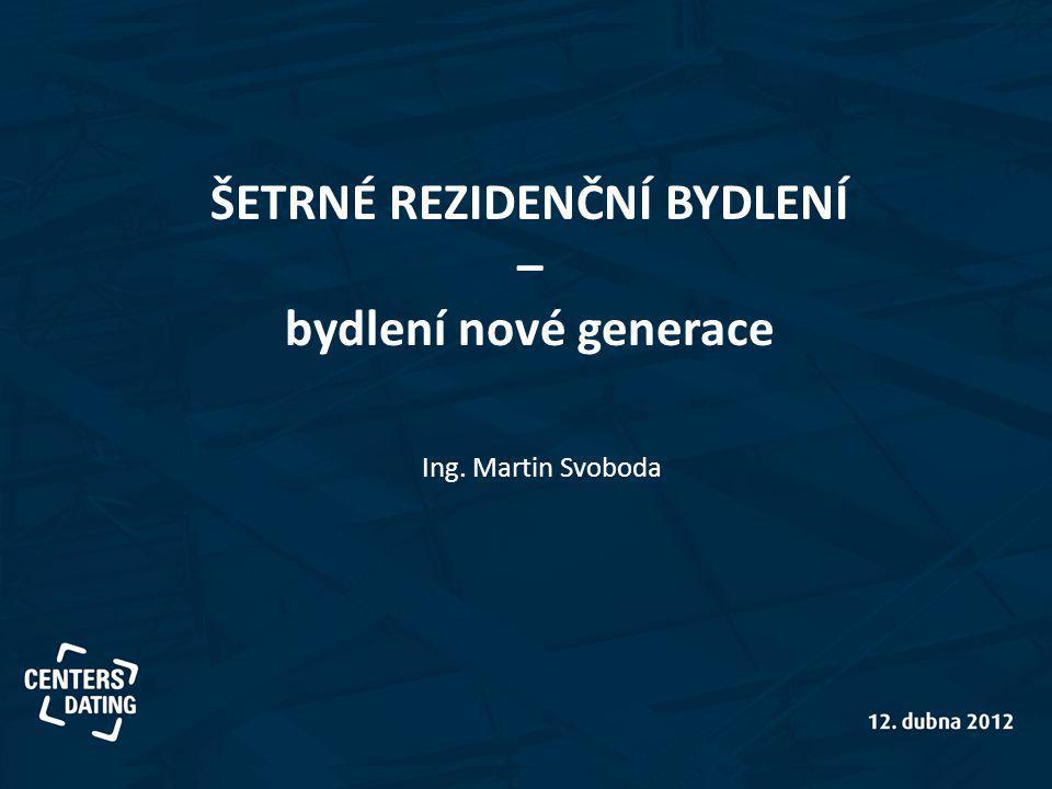 ŠETRNÉ REZIDENČNÍ BYDLENÍ – bydlení nové generace Ing. Martin Svoboda