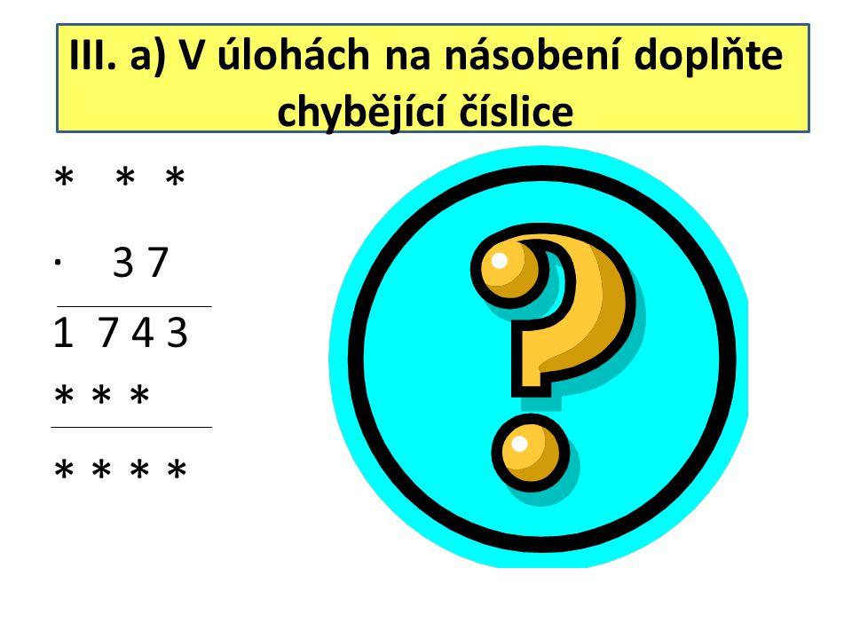 III. a) V úlohách na násobení doplňte chybějící číslice * * * ∙ 3 7 1 7 4 3 * * * * * 2 4 9 ∙ 3 7 1 7 4 3 7 4 7 9 2 1 3