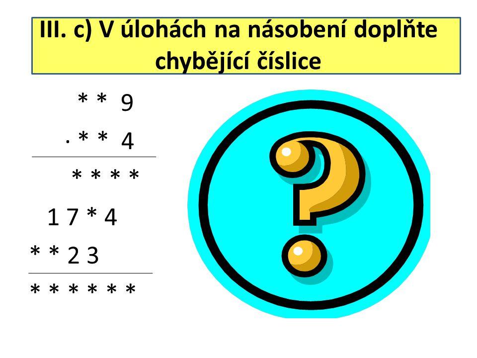III. c) V úlohách na násobení doplňte chybějící číslice * * 9 ∙ * * 4 * * * * 1 7 * 4 * * 2 3 * * * 2 8 9 ∙ 7 6 4 1 1 5 6 1 7 3 4 2 0 2 3 2 2 0 7 9 6