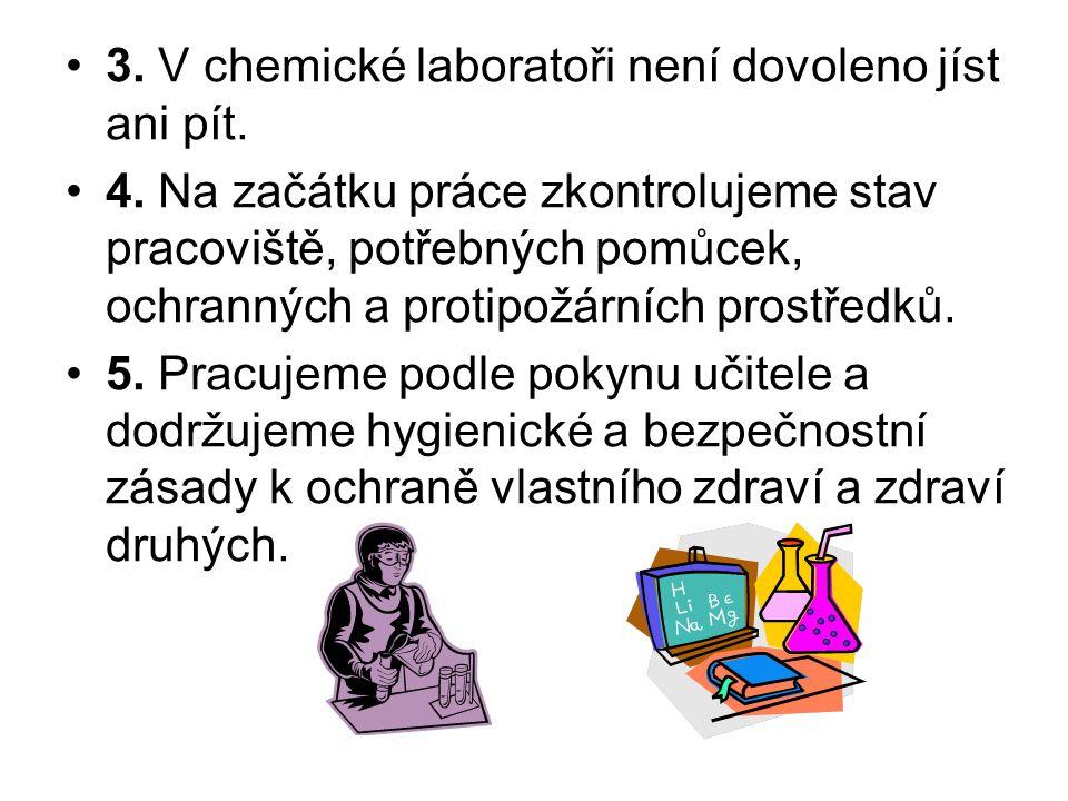 3. V chemické laboratoři není dovoleno jíst ani pít. 4. Na začátku práce zkontrolujeme stav pracoviště, potřebných pomůcek, ochranných a protipožárníc