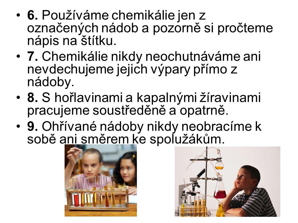 6. Používáme chemikálie jen z označených nádob a pozorně si pročteme nápis na štítku. 7. Chemikálie nikdy neochutnáváme ani nevdechujeme jejich výpary