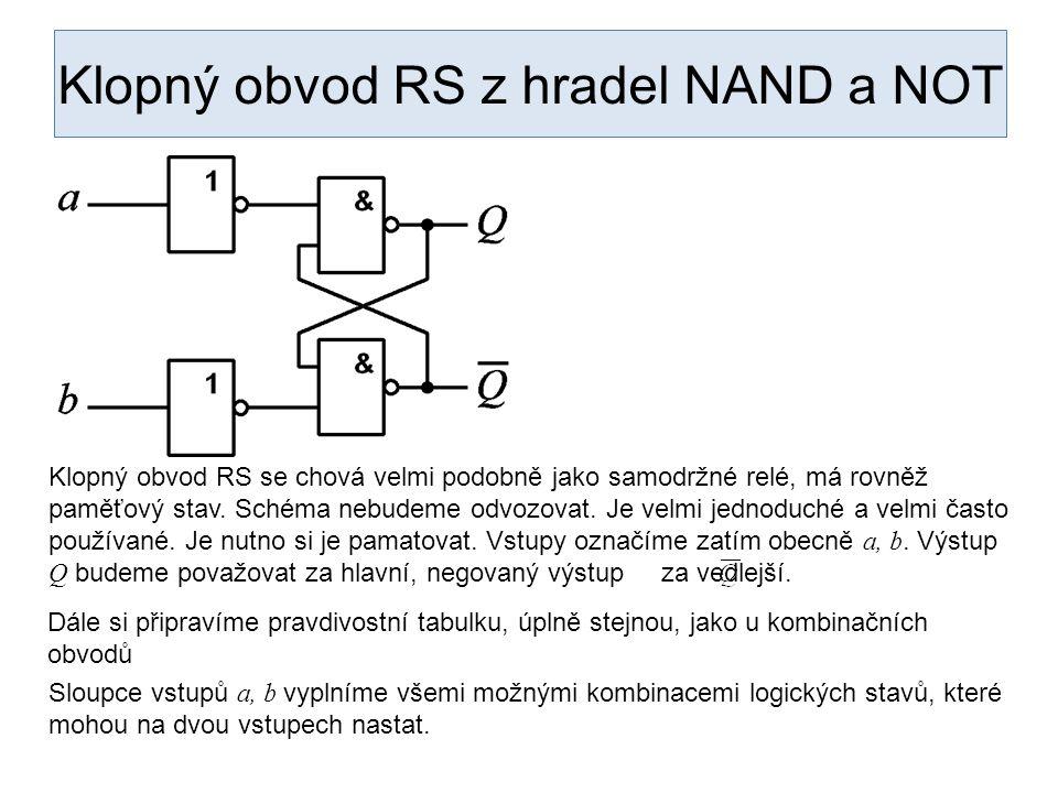 Klopný obvod RS z hradel NAND a NOT abQ 00 01 10 11 Klopný obvod RS se chová velmi podobně jako samodržné relé, má rovněž paměťový stav. Schéma nebude