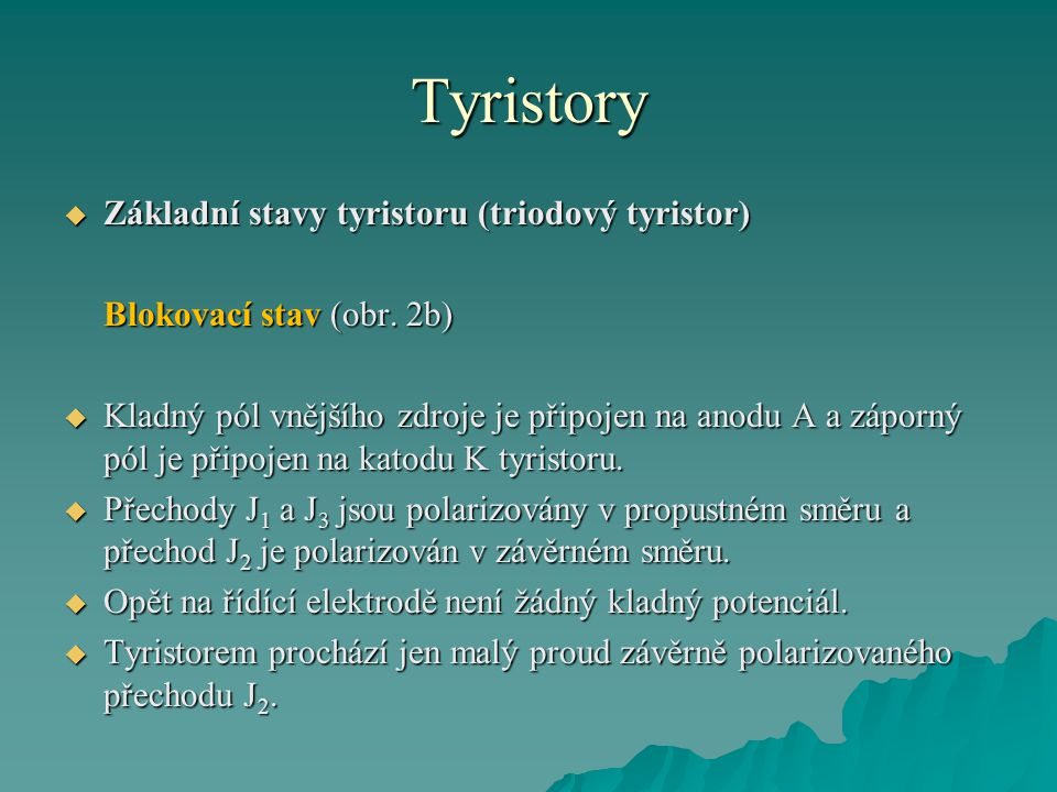 Tyristory  Základní stavy tyristoru (triodový tyristor) Blokovací stav (obr. 2b)  Kladný pól vnějšího zdroje je připojen na anodu A a záporný pól je