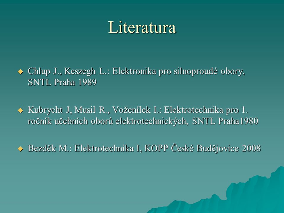 Literatura  Chlup J., Keszegh L.: Elektronika pro silnoproudé obory, SNTL Praha 1989  Kubrycht J, Musil R., Voženílek I.: Elektrotechnika pro 1. roč