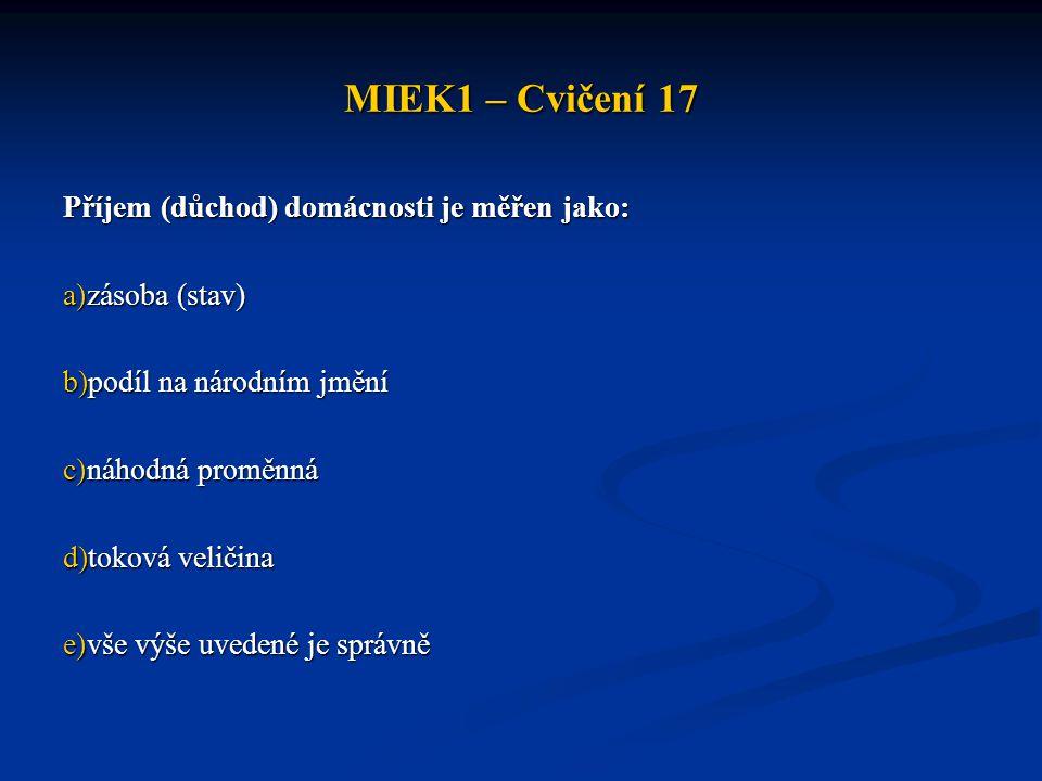 MIEK1 – Cvičení 17 Příjem (důchod) domácnosti je měřen jako: a)zásoba (stav) b)podíl na národním jmění c)náhodná proměnná d)toková veličina e)vše výše