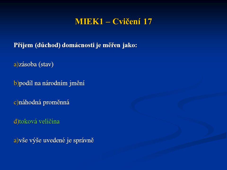 MIEK1 – Cvičení 17 Příjem (důchod) domácnosti je měřen jako: a)zásoba (stav) b)podíl na národním jmění c)náhodná proměnná d)toková veličina a)vše výše