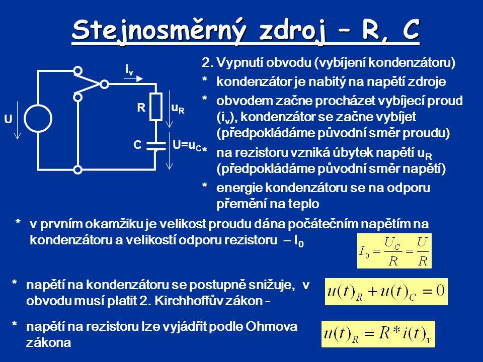 Stejnosměrný zdroj – R, C R C U uRuR U=u C 2.Vypnutí obvodu (vybíjení kondenzátoru) *kondenzátor je nabitý na napětí zdroje *obvodem začne procházet v