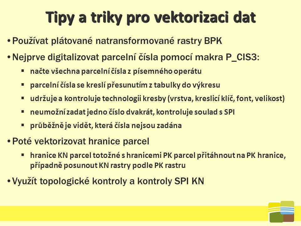 Tipy a triky pro vektorizaci dat Používat plátované natransformované rastry BPK Nejprve digitalizovat parcelní čísla pomocí makra P_CIS3:  načte všec